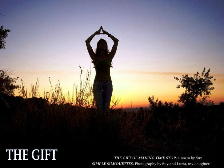 THE GIFT SIMPLE SILHOUETTES,  Photography by Suy and Luzia, my daughter THE GIFT OF MAKING TIME STOP , a poem by Suy