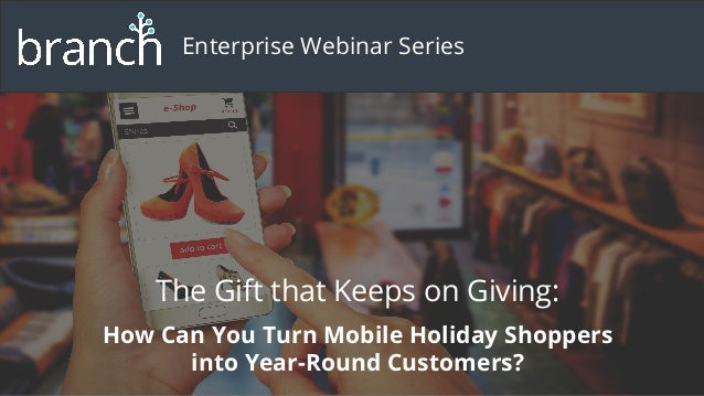 The Gift that Keeps on Giving: How Can You Turn Mobile Holiday Shoppers into Year-Round Customers? Enterprise Webinar Seri...