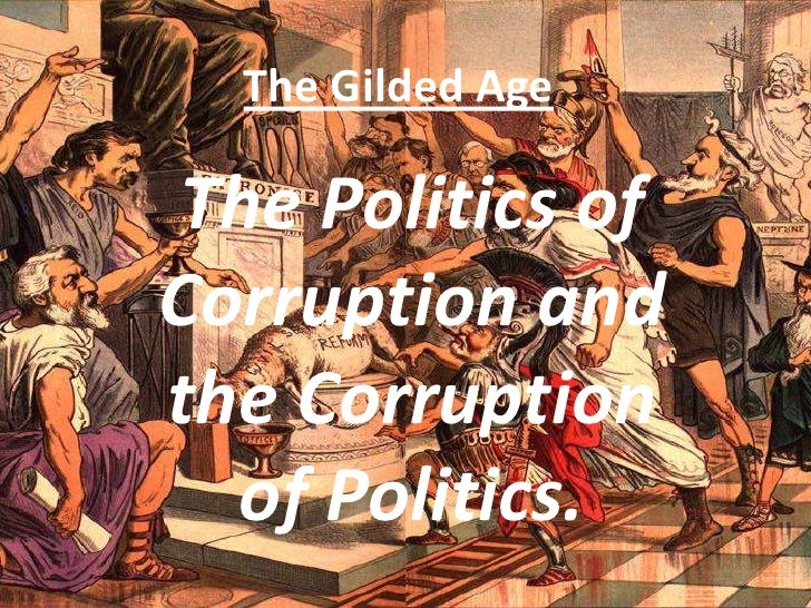 The Gilded Age<br />The Politics of Corruption and the Corruption of Politics.<br />