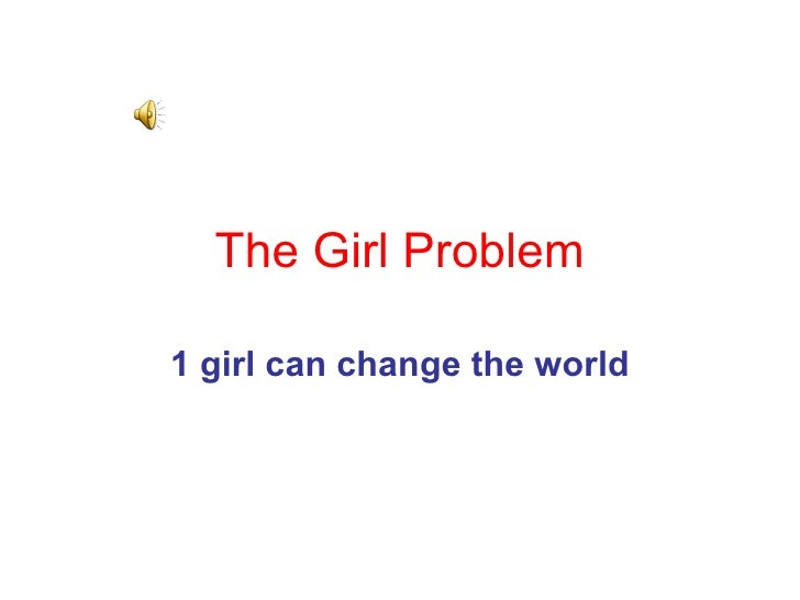 The Girl   Problem 1 girl can change the world