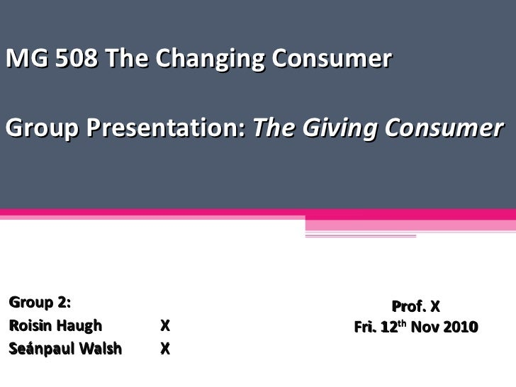 MG 508 The Changing Consumer Group Presentation:  The Giving Consumer Group 2: Roisin Haugh X Seánpaul Walsh X Prof. X Fri...