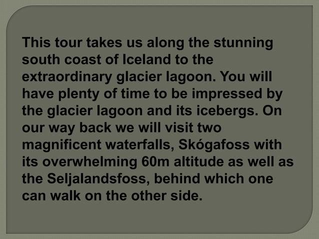 Highlights of the tour: The glacier lagoon – Jökulsárlón Seljalandsfoss waterfall Skógafoss waterfall The village Vík View...