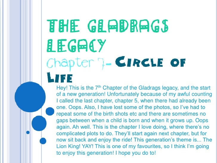 The Gladrags Legacy<br />Chapter 7- Circle of Life<br />Hey! This is the 7th Chapter of the Gladrags legacy, and the start...