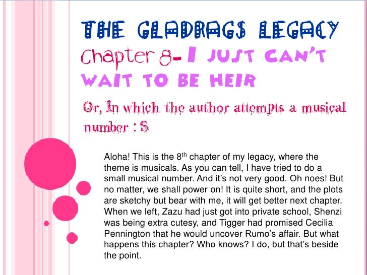 The Gladrags Legacy<br />Chapter 8- I just can't wait to be heir<br />Or, In which the author attempts a musical number : ...
