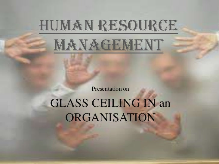 HUMAN RESOURCE MANAGEMENT Presentation On GLASS CEILING IN An ORGANISATION  ...