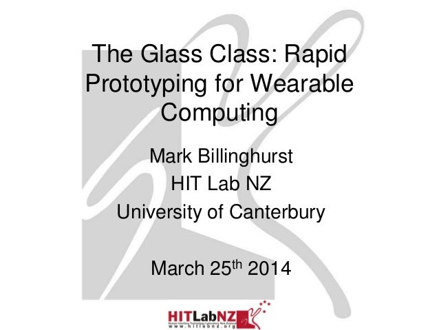 The Glass Class: Rapid Prototyping for Wearable Computing Mark Billinghurst HIT Lab NZ University of Canterbury March 25th...
