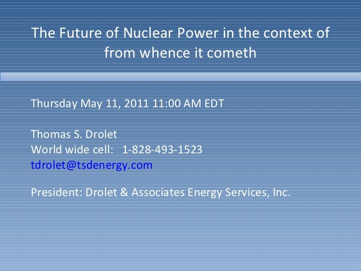 The Future of Nuclear Power in the context of from whence it cometh Thursday May 11, 2011 11:00 AM EDT Thomas S. Drolet Wo...