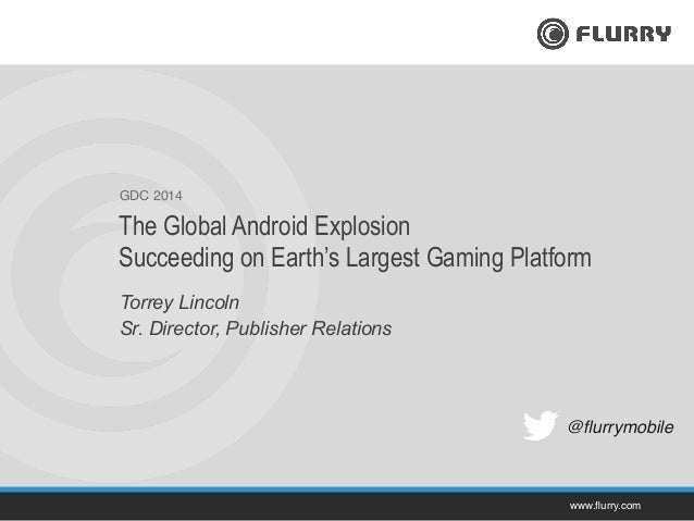 www.flurry.com! GDC 2014! Torrey Lincoln Sr. Director, Publisher Relations The Global Android Explosion Succeeding on Earth...