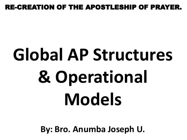 RE-CREATION OF THE APOSTLESHIP OF PRAYER. Global AP Structures    & Operational       Models        By: Bro. Anumba Joseph...