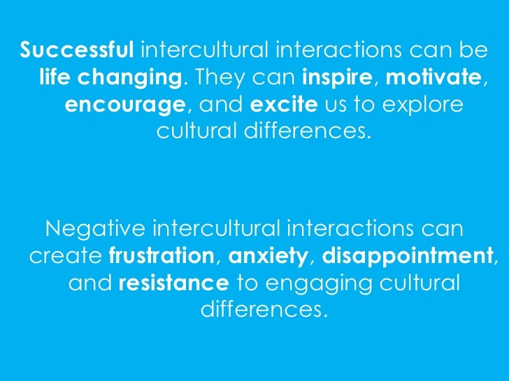 Successful intercultural interactions can be  life changing. They can inspire, motivate,      encourage, and excite us to ...