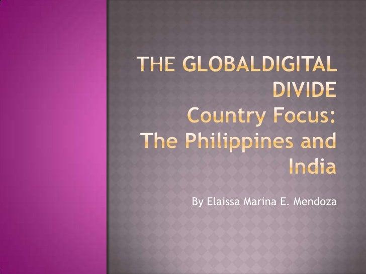 The GLOBALdigital divideCountry Focus:The Philippines and India<br />By Elaissa Marina E. Mendoza<br />