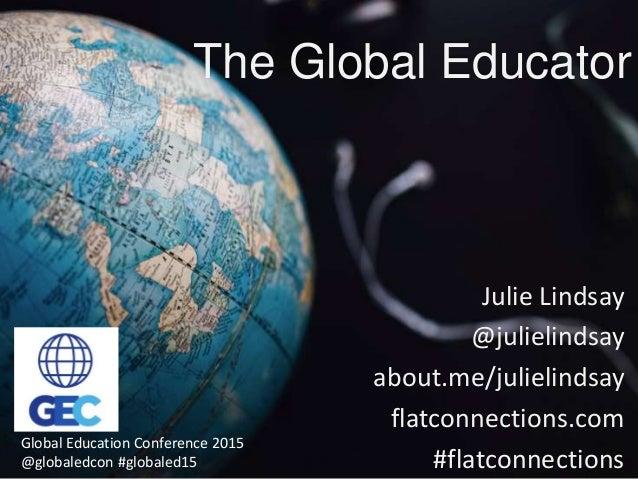 The Global Educator Julie Lindsay @julielindsay about.me/julielindsay flatconnections.com #flatconnections Global Educatio...
