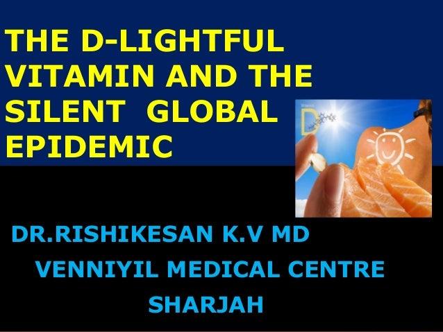 THE D-LIGHTFUL VITAMIN AND THE SILENT GLOBAL EPIDEMIC DR.RISHIKESAN K.V MD VENNIYIL MEDICAL CENTRE SHARJAH