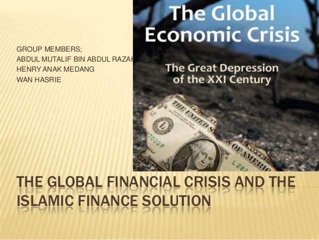 THE GLOBAL FINANCIAL CRISIS AND THE ISLAMIC FINANCE SOLUTION GROUP MEMBERS; ABDUL MUTALIF BIN ABDUL RAZAK HENRY ANAK MEDAN...