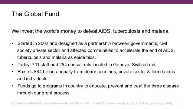 The Global Fund We invest the world's money to defeat AIDS, tuberculosis and malaria. •  Started in 2002 and designed as a...