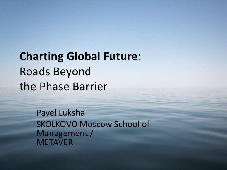 Charting Global Future:Roads Beyondthe Phase Barrier   Pavel Luksha   SKOLKOVO Moscow School of   Management /   METAVER
