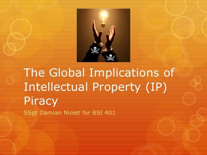 The Global Implications of Intellectual Property (IP) Piracy <ul><li>SSgt Damian Niolet for BSI 401 </li></ul>