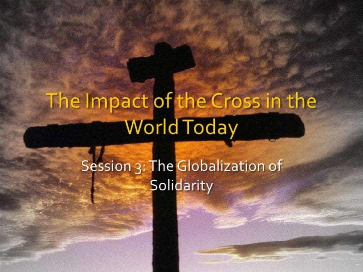 The Impact of the Cross in the World Today<br />Session 3: The Globalization of Solidarity<br />