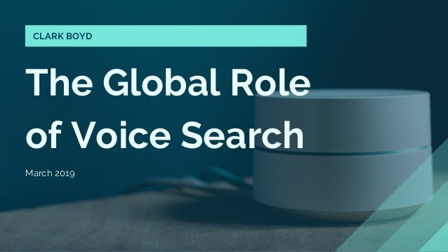 The Global Role of Voice Search March 2019 CLARK BOYD