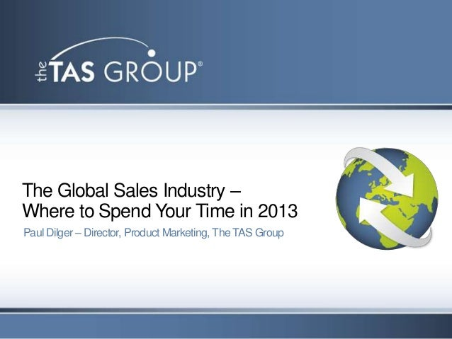 The Global Sales Industry –Where to Spend Your Time in 2013Paul Dilger – Director, Product Marketing, The TAS Group