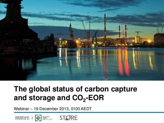 The global status of carbon capture and storage and CO2-EOR Webinar – 19 December 2013, 0100 AEDT