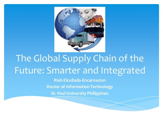 The Global Supply Chain of theFuture: Smarter and Integrated          Riah Elcullada-Encarnacion       Doctor of Informati...