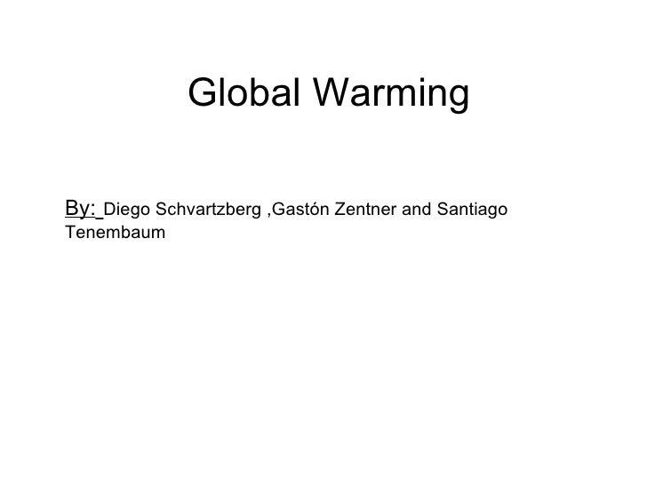 Global Warming By:   Diego Schvartzberg ,Gastón Zentner and Santiago Tenembaum