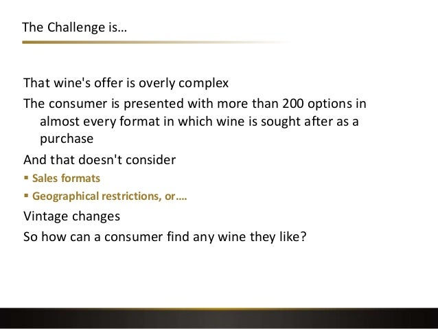 The Challenge is… That wine's offer is overly complex The consumer is presented with more than 200 options in almost every...