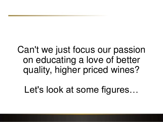 Can't we just focus our passion on educating a love of better quality, higher priced wines? Let's look at some figures…