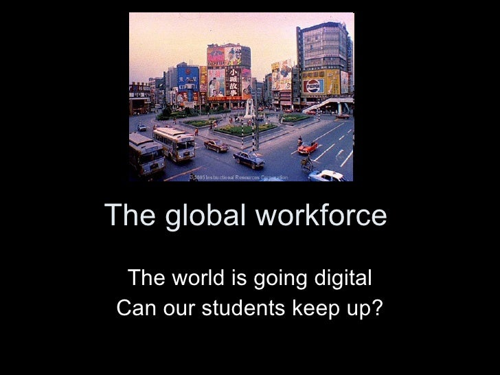 The global workforce The world is going digital Can our students keep up?