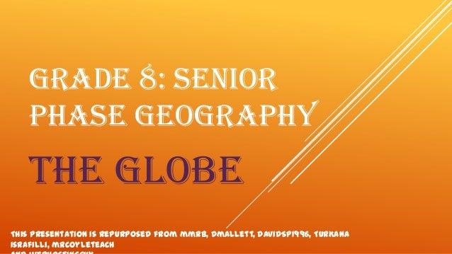 GRADE 8: SENIOR PHASE GEOGRAPHY  the globe This presentation is repurposed from mmrb, dmallett, DavidSP1996, TurKana Israf...