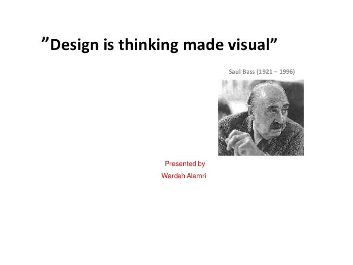 """""""Design is thinking made visual""""<br />Saul Bass (1921 – 1996)<br />Presented by<br />         Wardah AlamriAlamri<br />"""