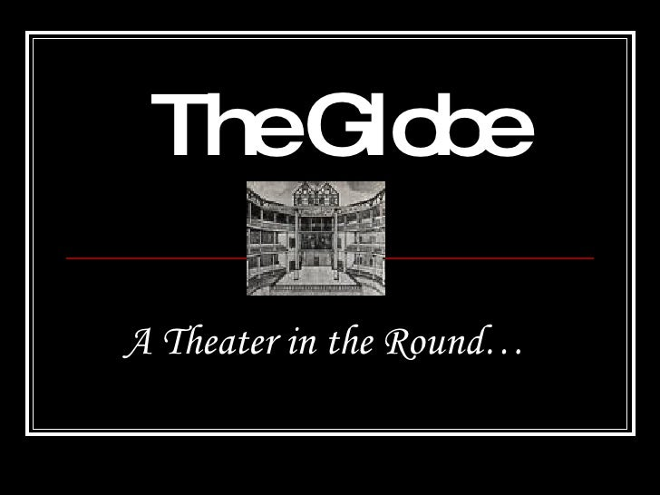 The Globe A Theater in the Round…