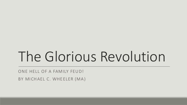 The Glorious Revolution  ONE HELL OF A FAMILY FEUD!  BY MICHAEL C. WHEELER (MA)