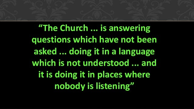 """""""The Church ... is answering questions which have not been asked ... doing it in a language which is not understood ... an..."""
