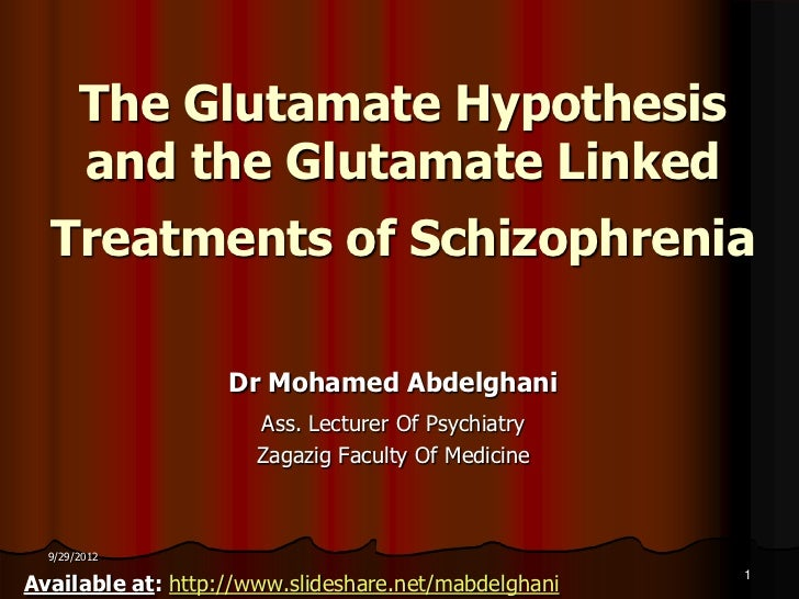 The Glutamate Hypothesis       and the Glutamate Linked  Treatments of Schizophrenia                   Dr Mohamed Abdelgha...