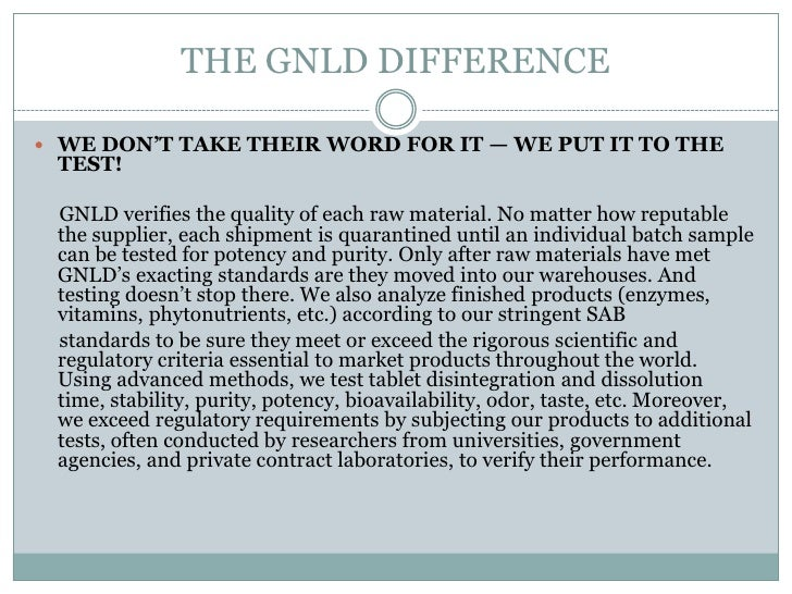 THE GNLD DIFFERENCE WE DON'T TAKE THEIR WORD FOR IT — WE PUT IT TO THE TEST! GNLD verifies the quality of each raw materi...