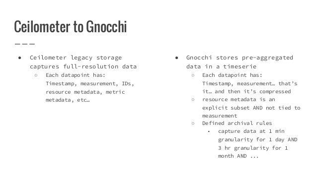 Ceilometer to Gnocchi ● Ceilometer legacy storage captures full-resolution data ○ Each datapoint has: Timestamp, measureme...