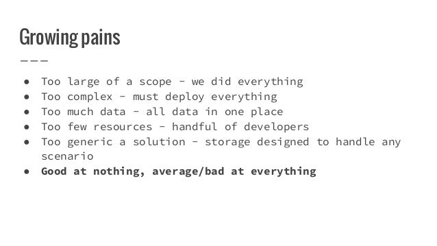 Growing pains ● Too large of a scope - we did everything ● Too complex - must deploy everything ● Too much data - all data...
