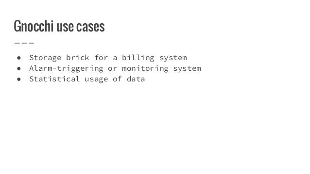 Gnocchi use cases ● Storage brick for a billing system ● Alarm-triggering or monitoring system ● Statistical usage of data