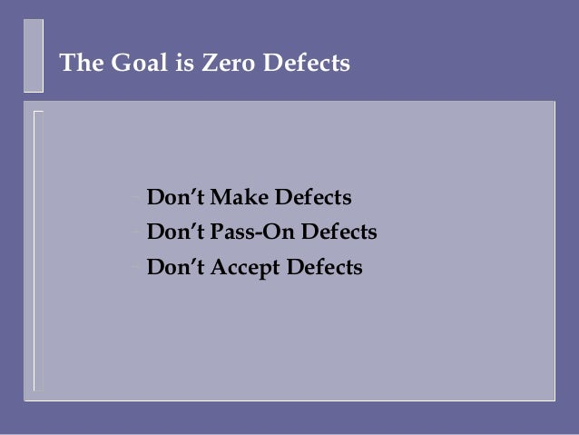 The Goal is Zero Defects     –   Don't Make Defects     –   Don't Pass-On Defects     –   Don't Accept Defects