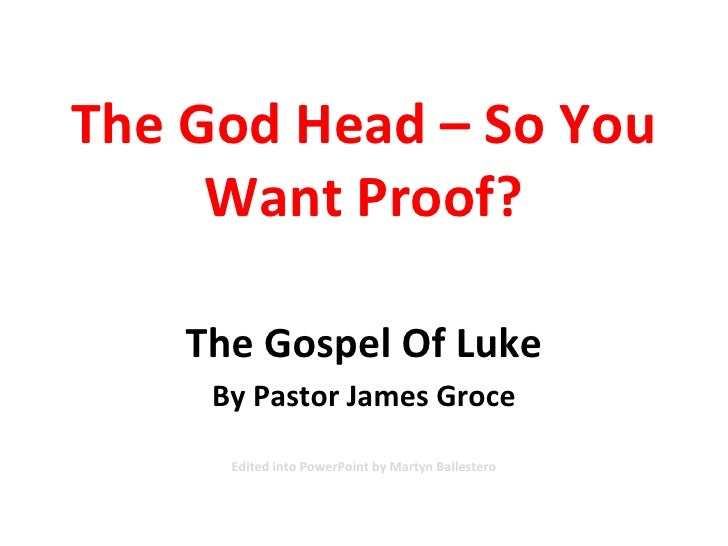 The God Head – So You Want Proof? The Gospel Of Luke By Pastor James Groce Edited into PowerPoint by Martyn Ballestero