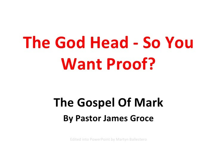 The God Head - So You Want Proof? The Gospel Of Mark By Pastor James Groce Edited into PowerPoint by Martyn Ballestero
