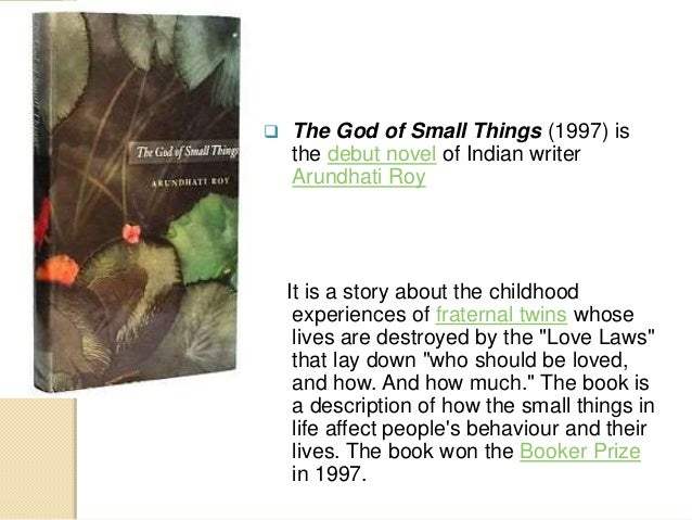 the god of small things Author, the god of small things ms roy was born in shillong, meghalaya, india, to the keralite syrian christian and political activist mary roy she studied architecture at the school of planning and architecture in new delhi and worked as a screenwriter and actress.
