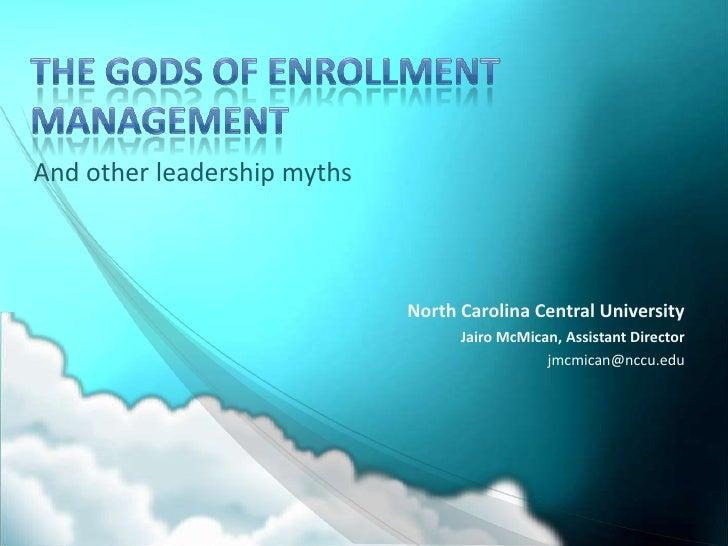 The Gods of Enrollment Management<br />And other leadership myths<br />North Carolina Central University<br />Jairo McMica...