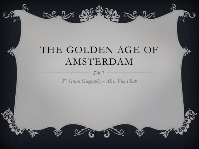 THE GOLDEN AGE OF AMSTERDAM 8th Grade Geography – Mrs. Van Heck