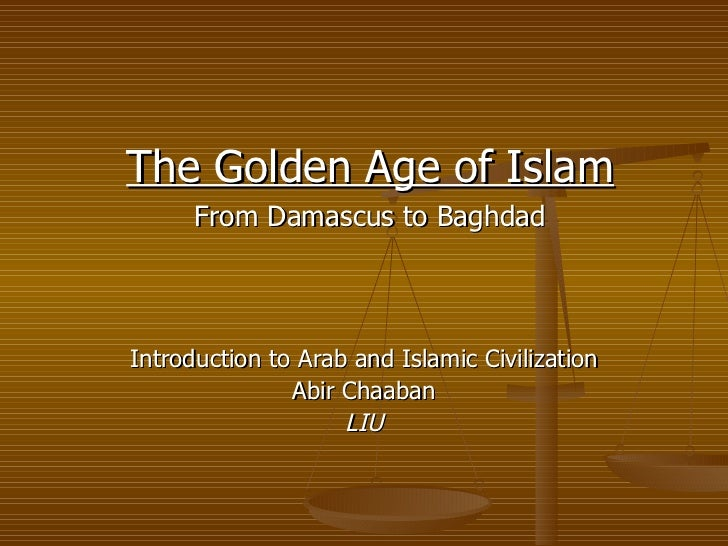 Introduction to Arab and Islamic Civilization Abir Chaaban LIU The Golden Age of Islam From Damascus to Baghdad