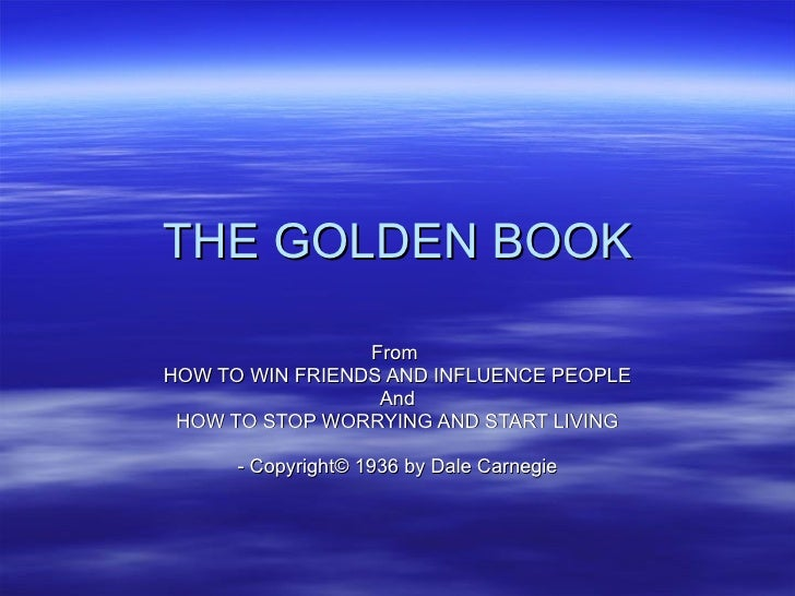 THE GOLDEN BOOK From  HOW TO WIN FRIENDS AND INFLUENCE PEOPLE And HOW TO STOP WORRYING AND START LIVING - Copyright © 1936...