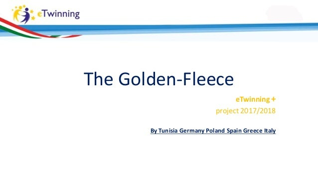 The Golden-Fleece eTwinning + project 2017/2018 By Tunisia Germany Poland Spain Greece Italy