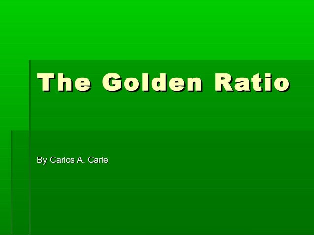 The Golden RatioThe Golden RatioBy Carlos A. CarleBy Carlos A. Carle